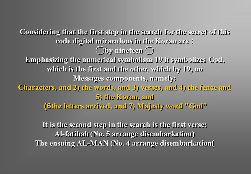 Considering that the first step in the search for the secret of this code digital miraculous in the Koran are:  by nineteen  Emphasizing the numerical symbolism 19 it symbolizes God, which is the first and the other, which by 19, no Messages components, namely: Characters, and 2) the words, and 3) verses, and 4) the fence and 5) the Koran, and 6) the letters arrived, and 7) Majesty word God It is the second step in the search is the first verse: Al-fatihah (No.