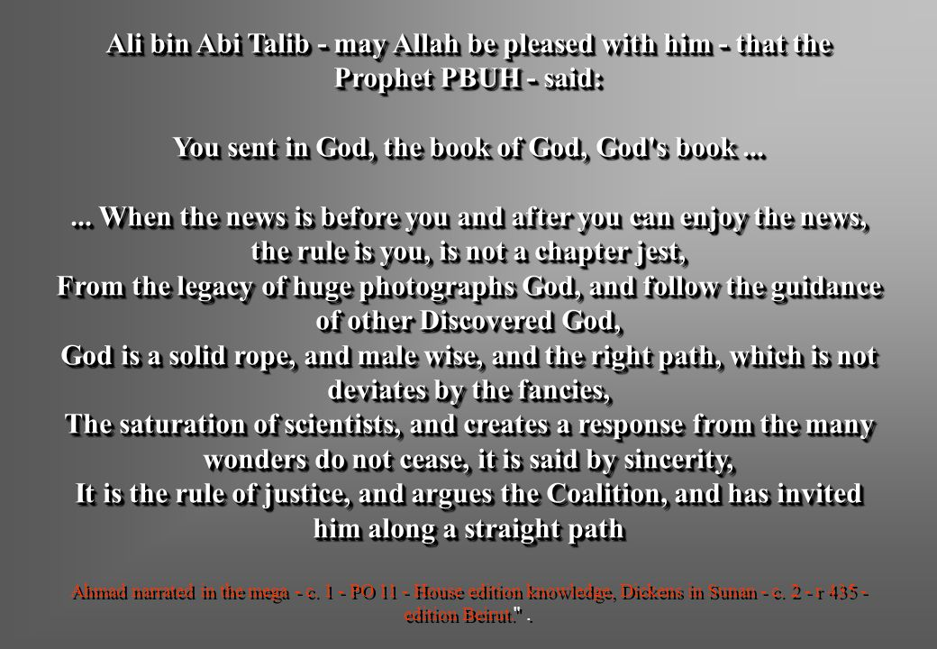 Ali bin Abi Talib - may Allah be pleased with him - that the Prophet PBUH - said: You sent in God, the book of God, God s book ... ... When the news is before you and after you can enjoy the news, the rule is you, is not a chapter jest, From the legacy of huge photographs God, and follow the guidance of other Discovered God, God is a solid rope, and male wise, and the right path, which is not deviates by the fancies, The saturation of scientists, and creates a response from the many wonders do not cease, it is said by sincerity, It is the rule of justice, and argues the Coalition, and has invited him along a straight path