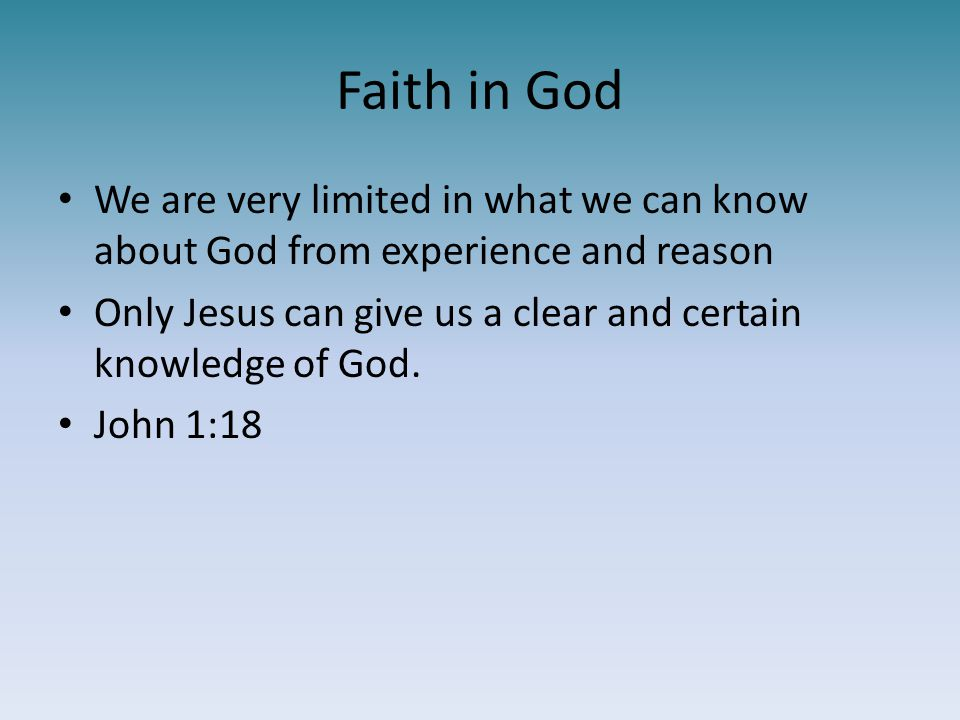 Faith in God We are very limited in what we can know about God from experience and reason.