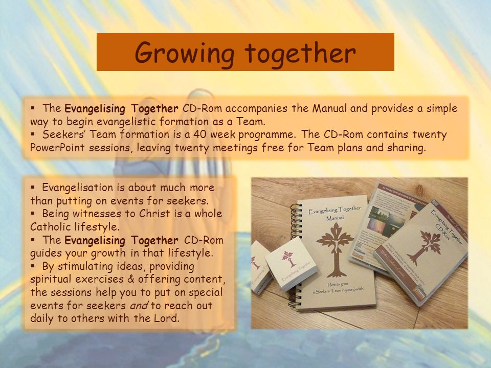 Growing together The Evangelising Together CD-Rom accompanies the Manual and provides a simple way to begin evangelistic formation as a Team.