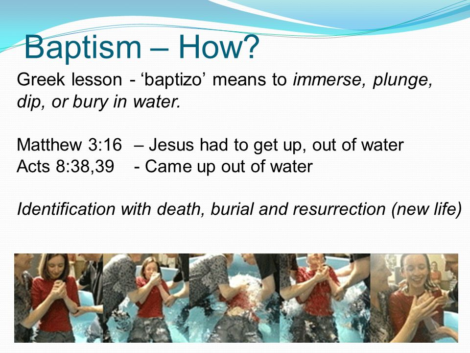 Baptism – How Greek lesson - 'baptizo' means to immerse, plunge, dip, or bury in water. Matthew 3:16 – Jesus had to get up, out of water.