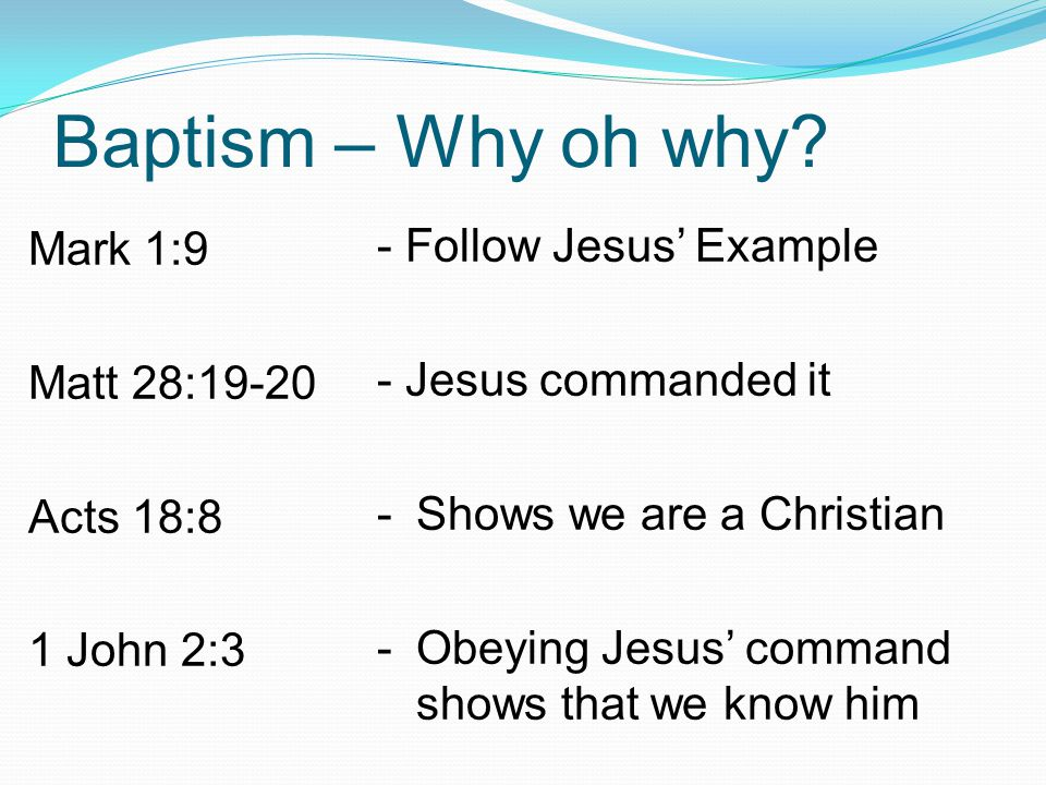 Baptism – Why oh why - Follow Jesus' Example Mark 1:9