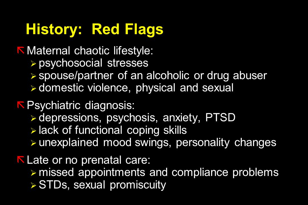 History: Red Flags Maternal chaotic lifestyle: psychosocial stresses