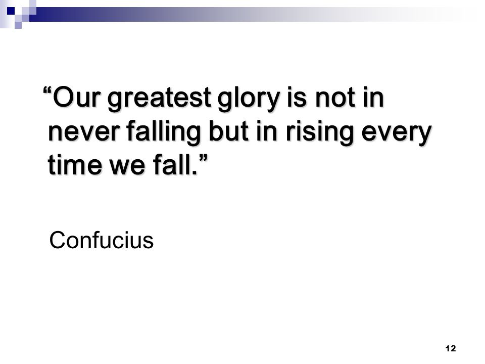 Our greatest glory is not in never falling but in rising every time we fall.