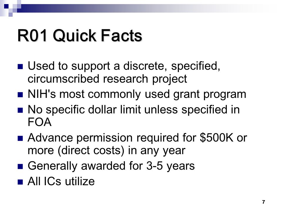 R01 Quick Facts Used to support a discrete, specified, circumscribed research project. NIH s most commonly used grant program.