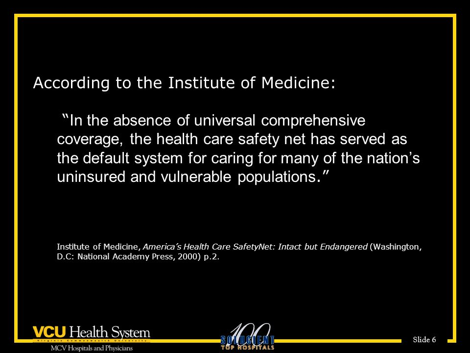 According to the Institute of Medicine: In the absence of universal comprehensive coverage, the health care safety net has served as the default system for caring for many of the nation's uninsured and vulnerable populations. Institute of Medicine, America's Health Care SafetyNet: Intact but Endangered (Washington, D.C: National Academy Press, 2000) p.2.
