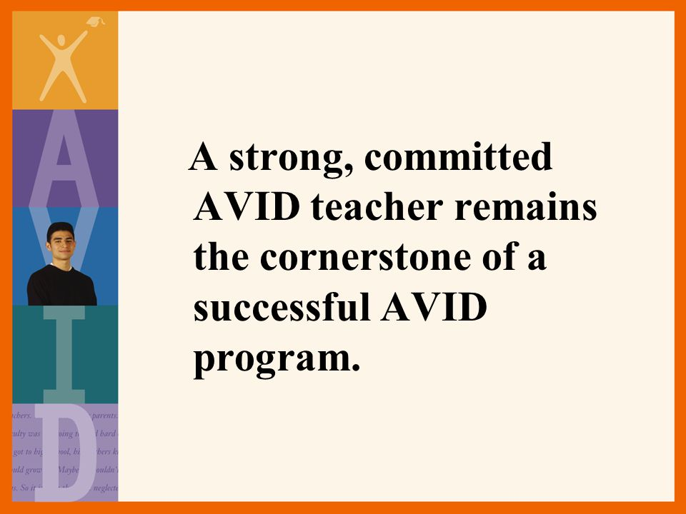 A strong, committed AVID teacher remains the cornerstone of a successful AVID program.