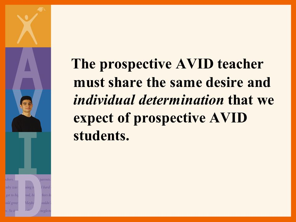 The prospective AVID teacher must share the same desire and individual determination that we expect of prospective AVID students.