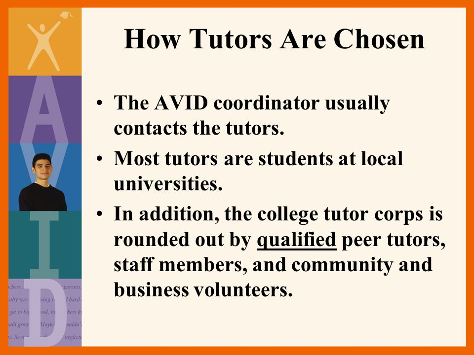 How Tutors Are Chosen The AVID coordinator usually contacts the tutors. Most tutors are students at local universities.