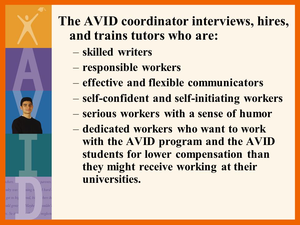 The AVID coordinator interviews, hires, and trains tutors who are: