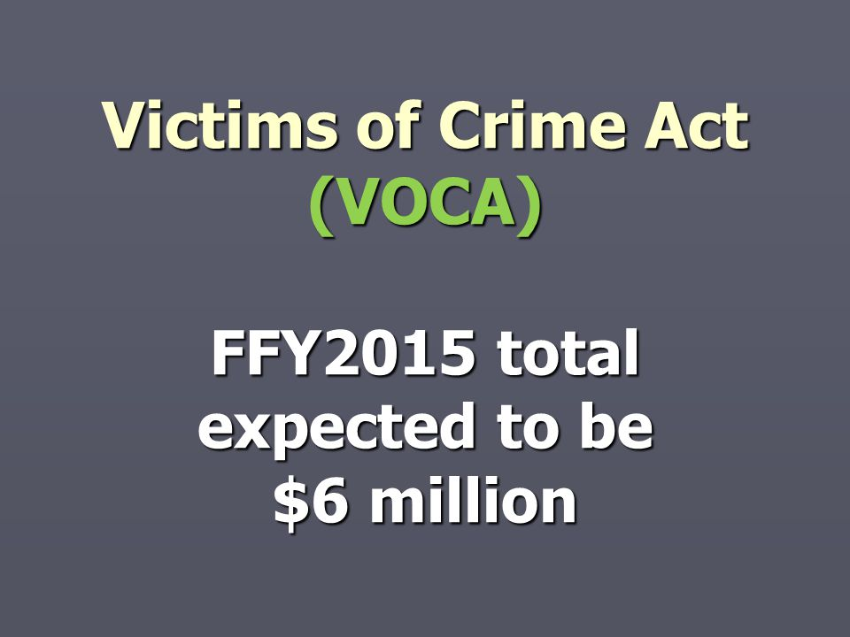 Victims of Crime Act (VOCA) FFY2015 total expected to be $6 million