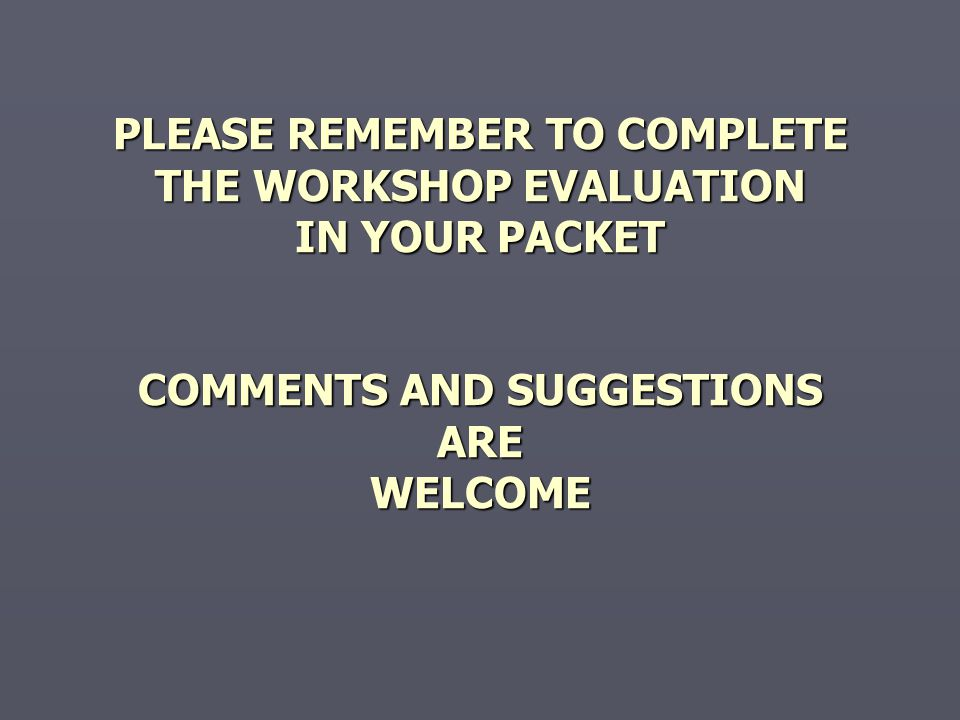 PLEASE REMEMBER TO COMPLETE THE WORKSHOP EVALUATION IN YOUR PACKET COMMENTS AND SUGGESTIONS ARE WELCOME