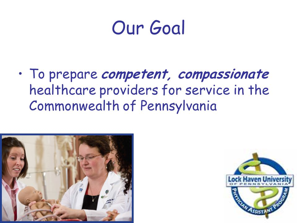Our Goal To prepare competent, compassionate healthcare providers for service in the Commonwealth of Pennsylvania.