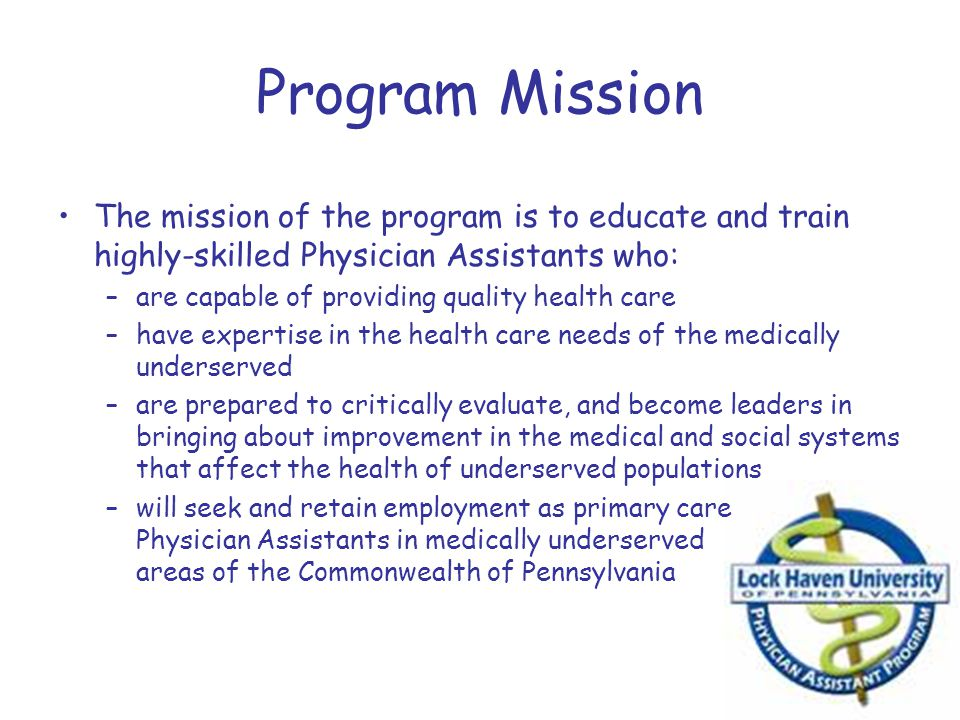 Program Mission The mission of the program is to educate and train highly-skilled Physician Assistants who: