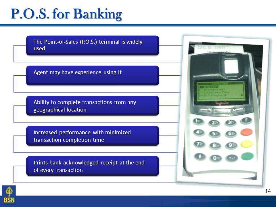 P.O.S. for Banking The Point-of-Sales (P.O.S.) terminal is widely used. Agent may have experience using it.