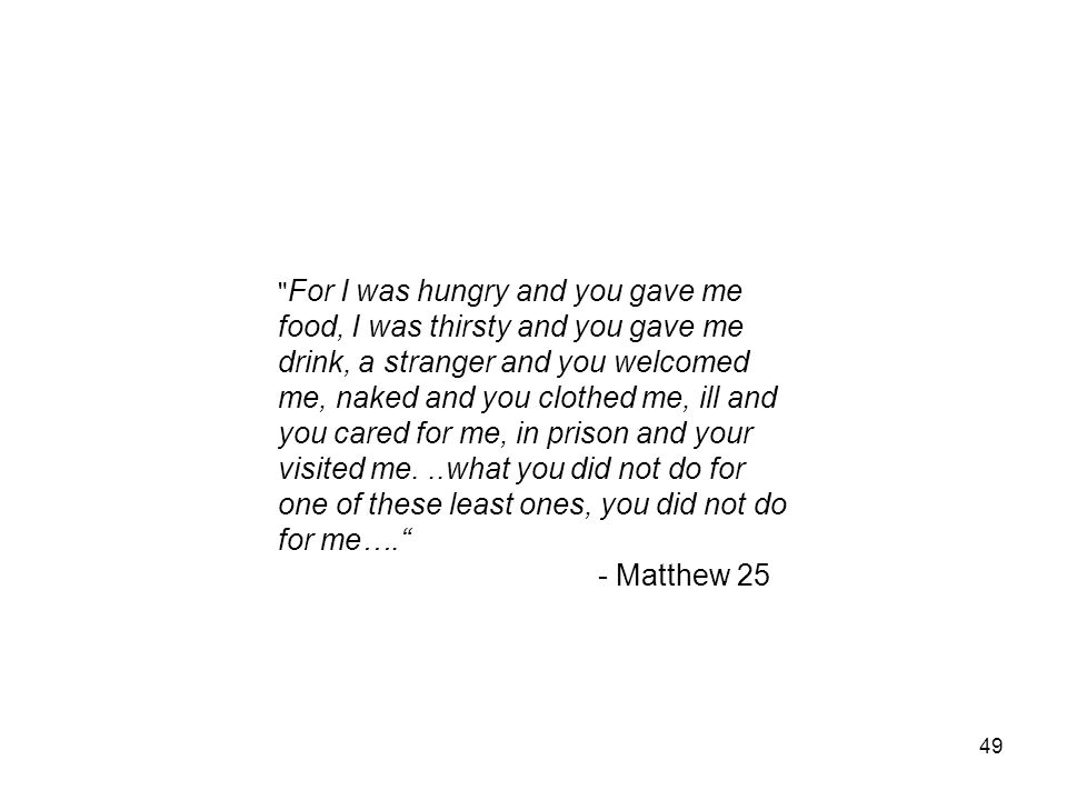 For I was hungry and you gave me food, I was thirsty and you gave me drink, a stranger and you welcomed me, naked and you clothed me, ill and you cared for me, in prison and your visited me. ..what you did not do for one of these least ones, you did not do for me….