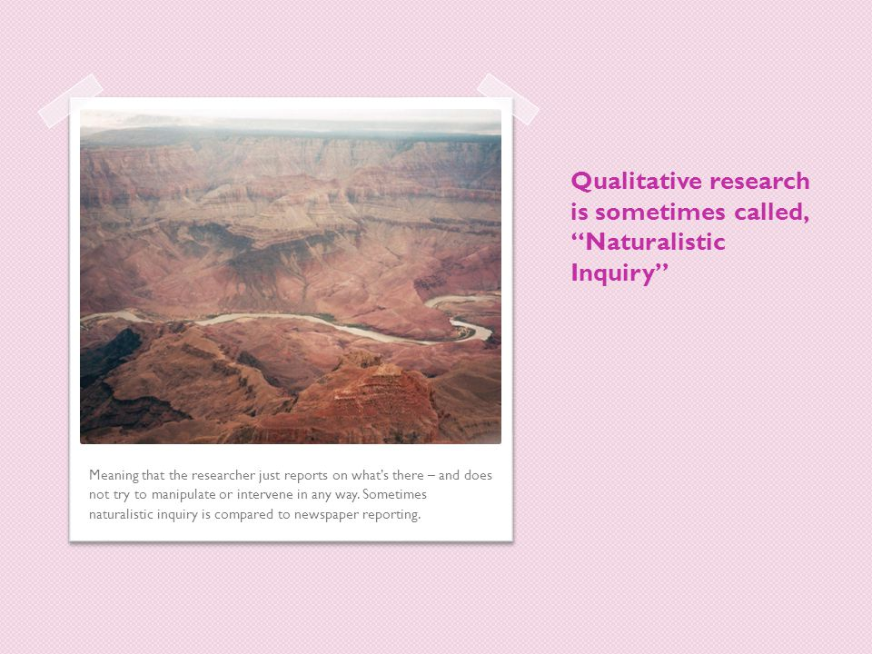 Qualitative research is sometimes called, Naturalistic Inquiry