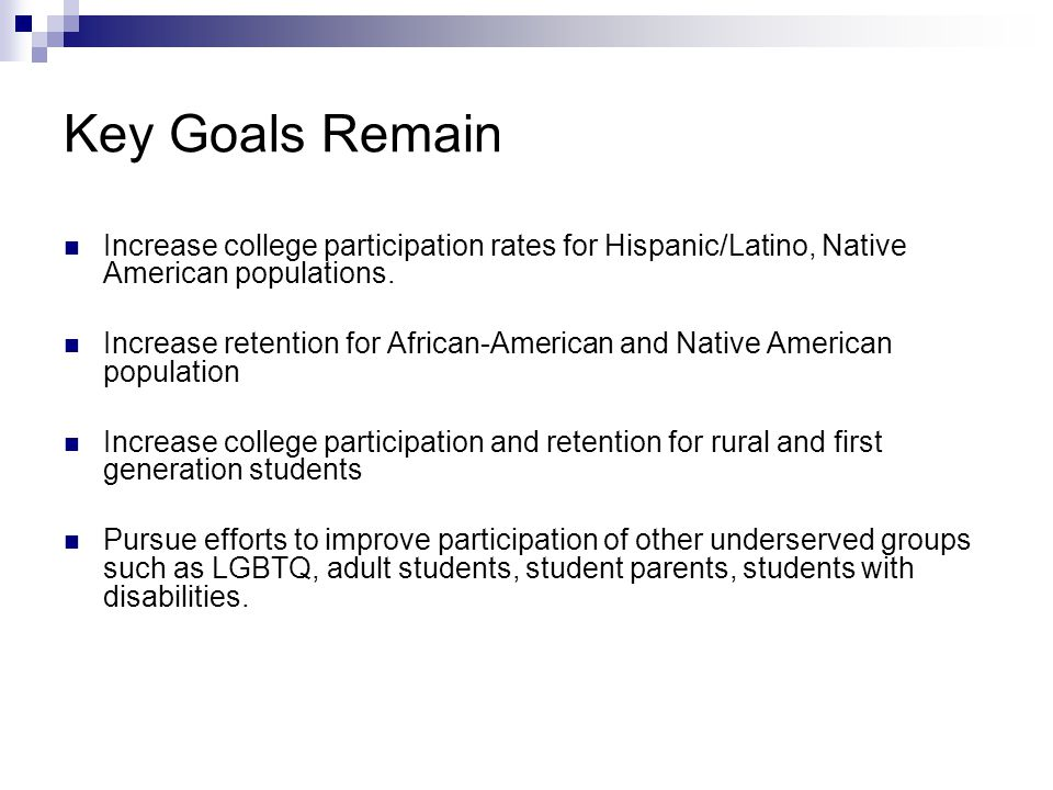 Key Goals Remain Increase college participation rates for Hispanic/Latino, Native American populations.
