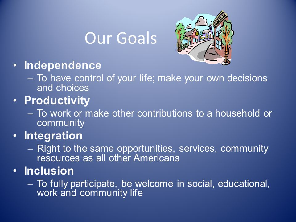 Our Goals Independence Productivity Integration Inclusion
