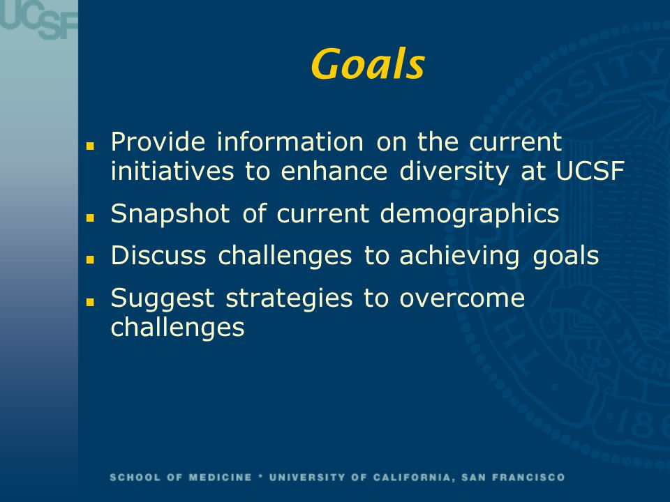 Goals Provide information on the current initiatives to enhance diversity at UCSF. Snapshot of current demographics.