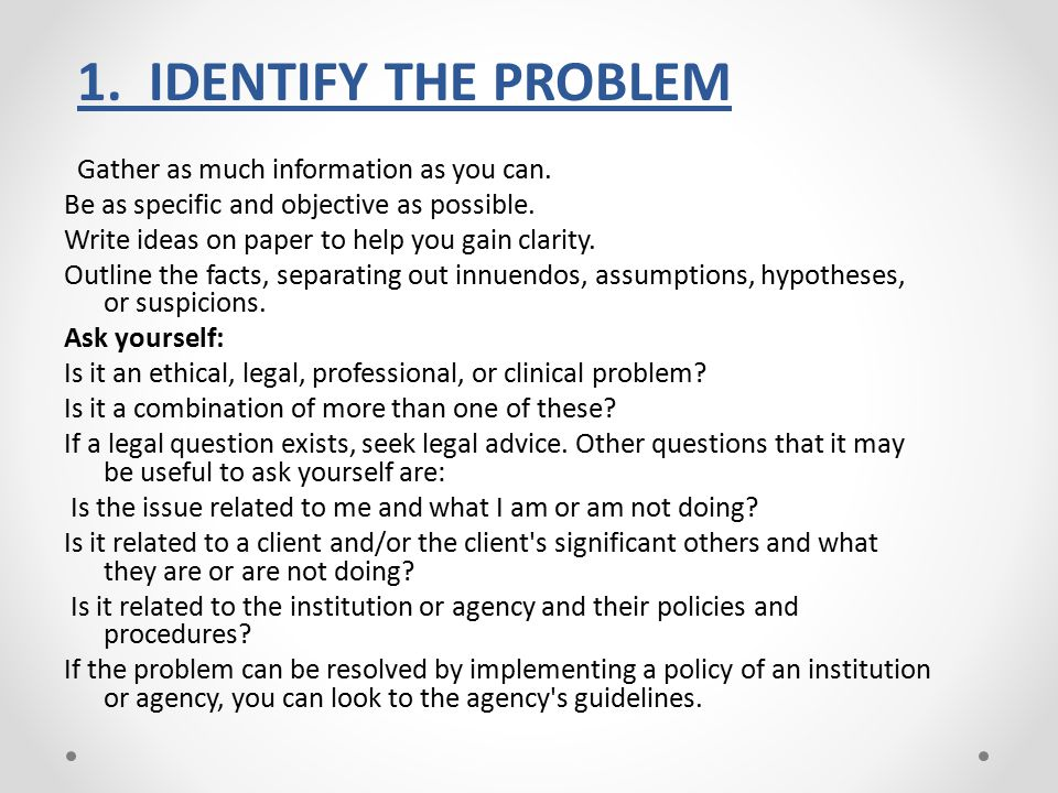 1. IDENTIFY THE PROBLEM Gather as much information as you can.