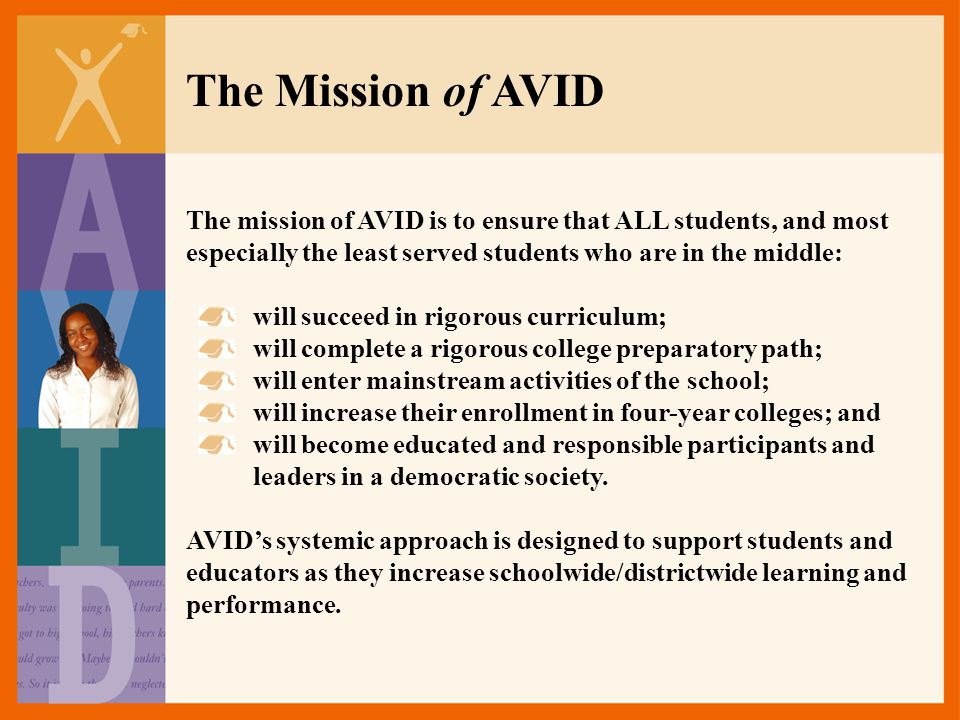 The Mission of AVID The mission of AVID is to ensure that ALL students, and most especially the least served students who are in the middle: