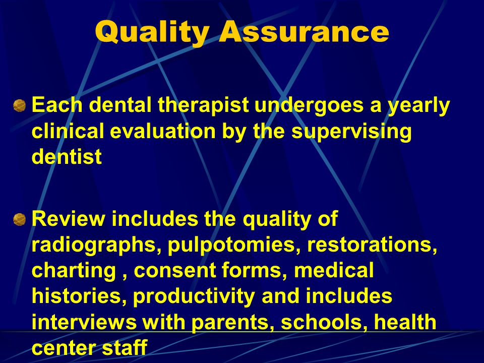 Quality Assurance Each dental therapist undergoes a yearly clinical evaluation by the supervising dentist.