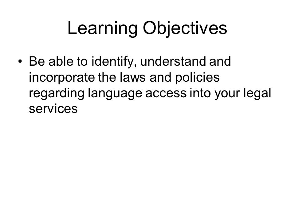 Learning Objectives Be able to identify, understand and incorporate the laws and policies regarding language access into your legal services.
