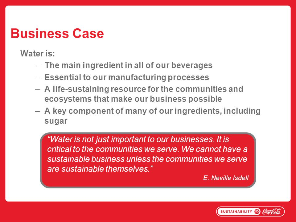 Business Case Water is: The main ingredient in all of our beverages