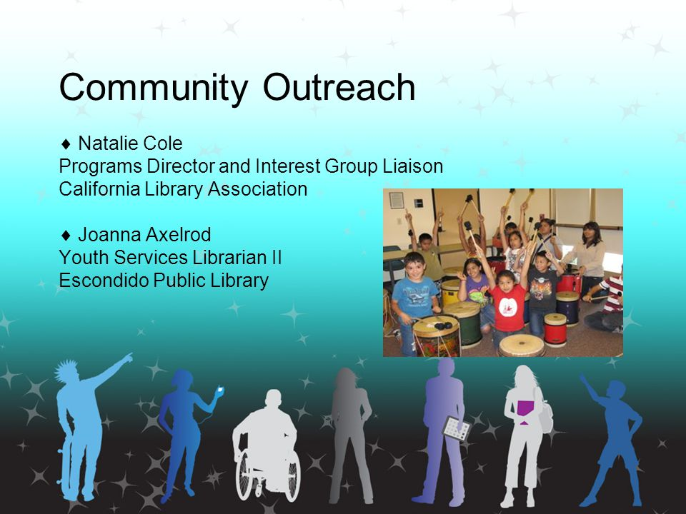 Community Outreach  Natalie Cole Programs Director and Interest Group Liaison California Library Association  Joanna Axelrod Youth Services Librarian II Escondido Public Library