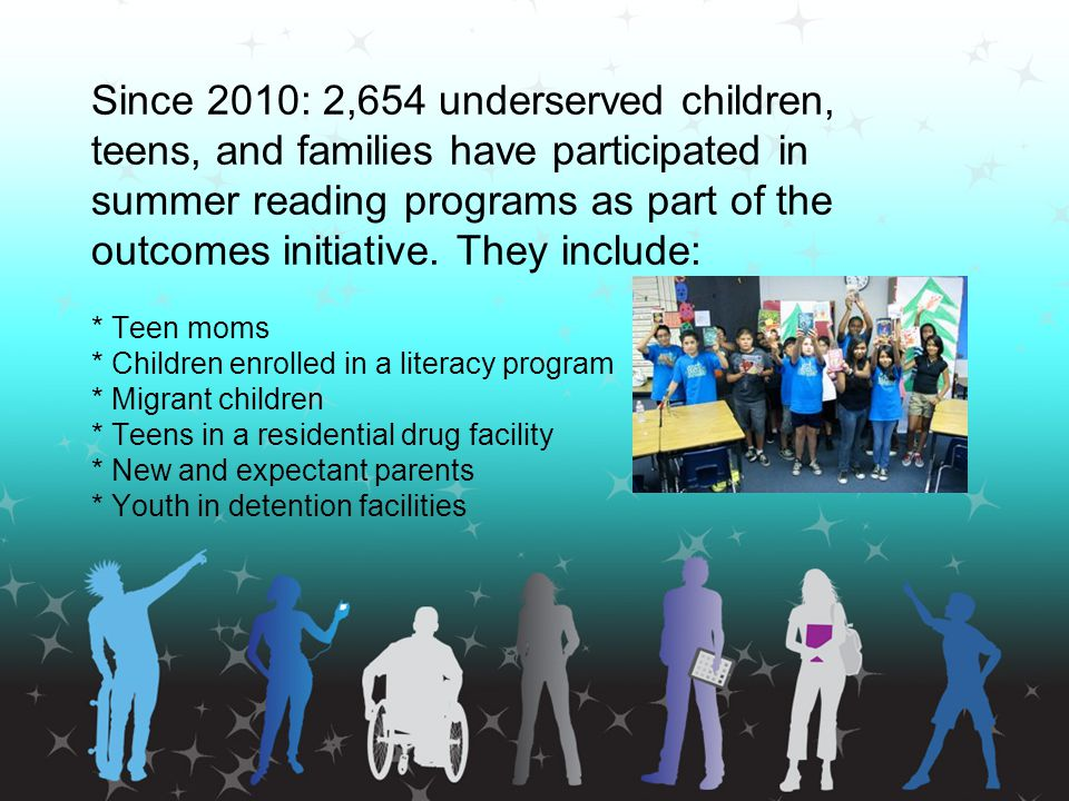 Since 2010: 2,654 underserved children, teens, and families have participated in summer reading programs as part of the outcomes initiative. They include: * Teen moms * Children enrolled in a literacy program * Migrant children * Teens in a residential drug facility * New and expectant parents * Youth in detention facilities