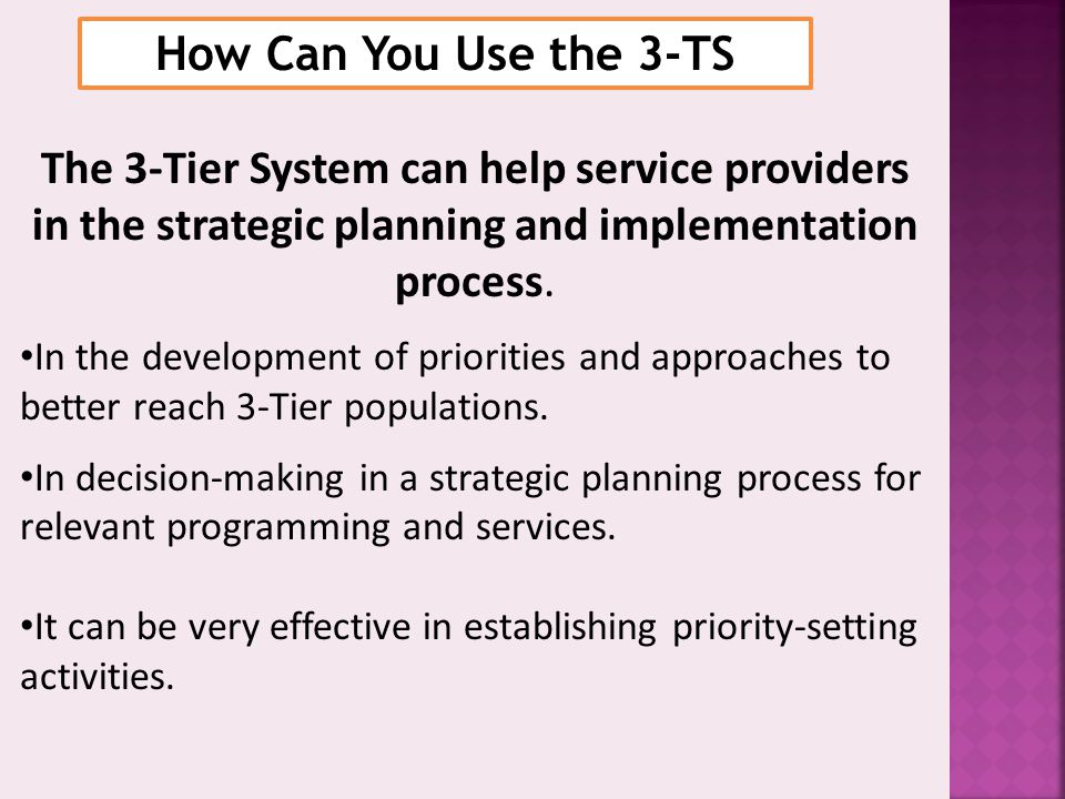 How Can You Use the 3-TS The 3-Tier System can help service providers in the strategic planning and implementation process.