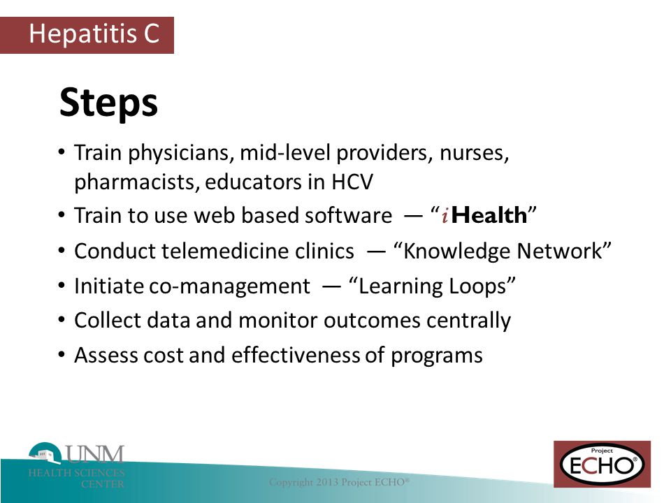 Steps Train physicians, mid-level providers, nurses, pharmacists, educators in HCV. Train to use web based software — i Health