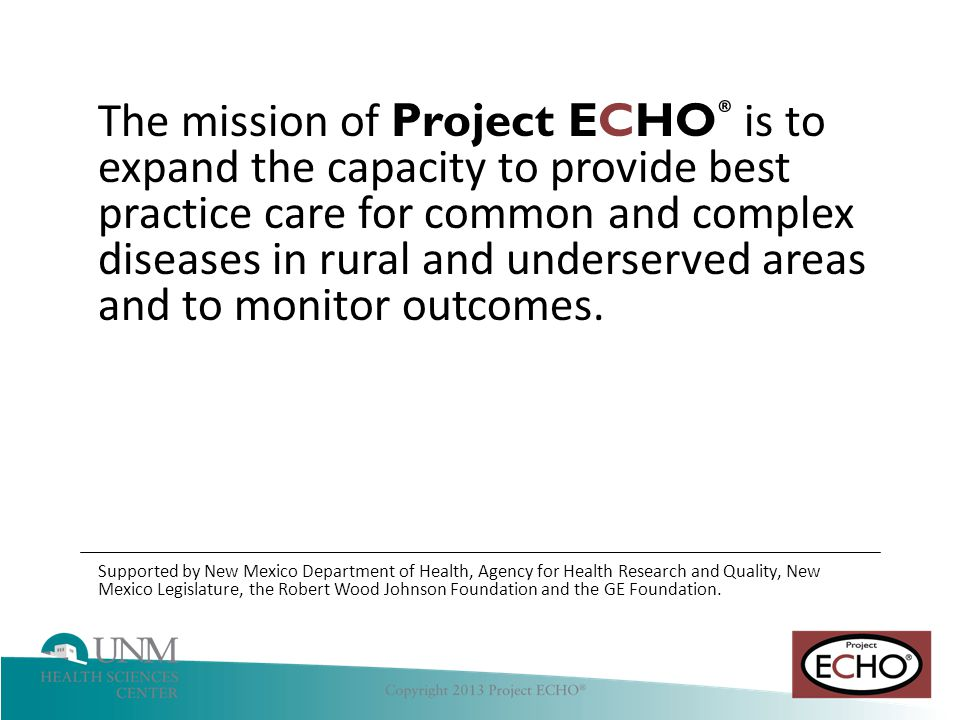 The mission of Project ECHO® is to expand the capacity to provide best practice care for common and complex diseases in rural and underserved areas and to monitor outcomes.