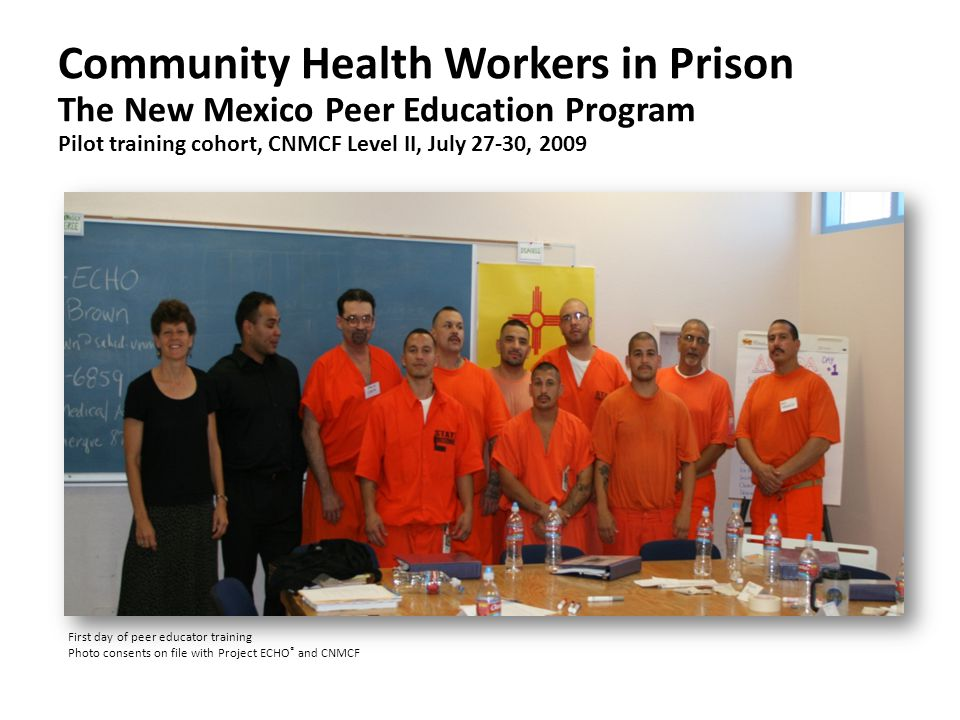 Community Health Workers in Prison The New Mexico Peer Education Program Pilot training cohort, CNMCF Level II, July 27-30, 2009