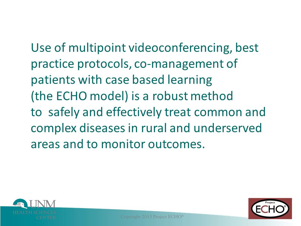 Use of multipoint videoconferencing, best practice protocols, co-management of patients with case based learning (the ECHO model) is a robust method to safely and effectively treat common and complex diseases in rural and underserved areas and to monitor outcomes.