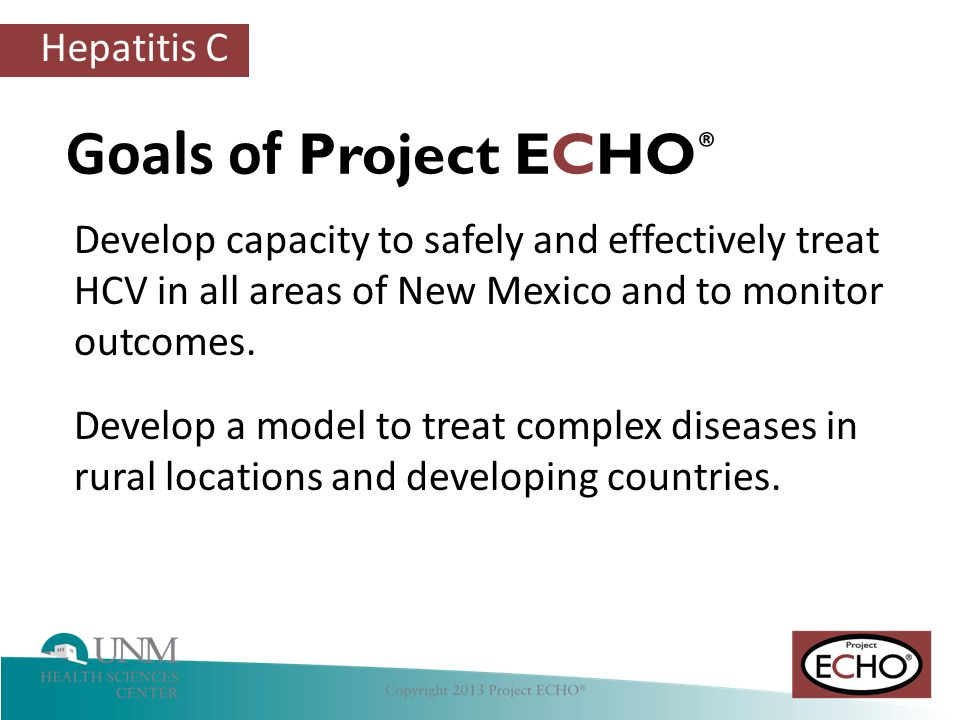 Goals of Project ECHO® Develop capacity to safely and effectively treat HCV in all areas of New Mexico and to monitor outcomes.
