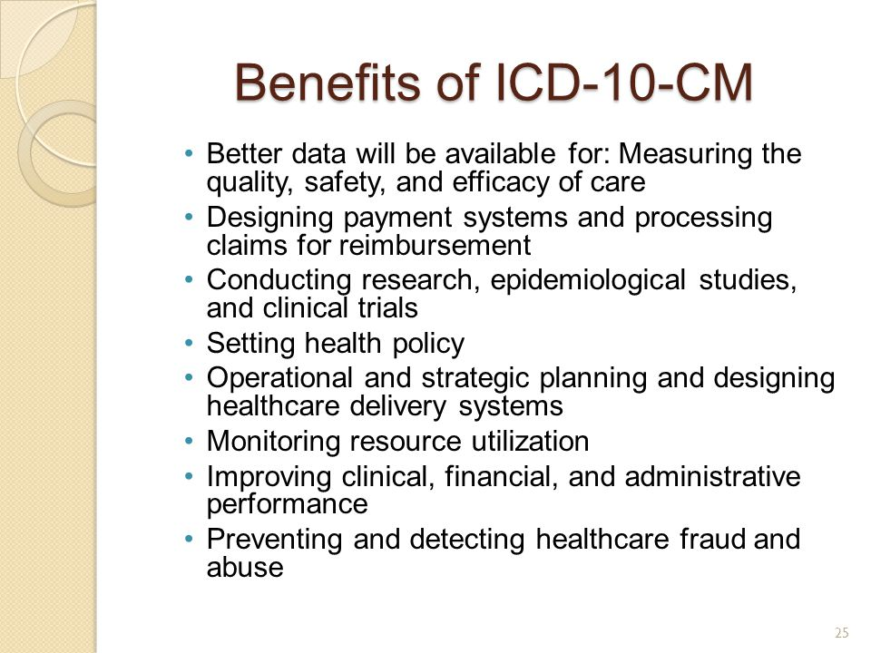 Benefits of ICD-10-CM Better data will be available for: Measuring the quality, safety, and efficacy of care.