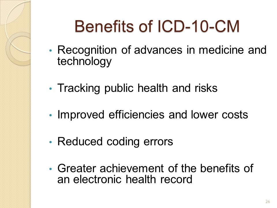 Benefits of ICD-10-CM Recognition of advances in medicine and technology. Tracking public health and risks.
