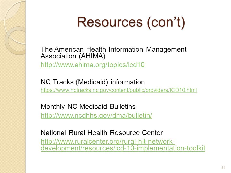 Resources (con't) The American Health Information Management Association (AHIMA) http://www.ahima.org/topics/icd10.