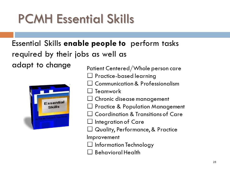 PCMH Essential Skills Essential Skills enable people to perform tasks required by their jobs as well as.