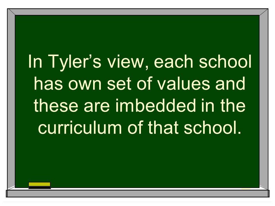 In Tyler's view, each school has own set of values and these are imbedded in the curriculum of that school.