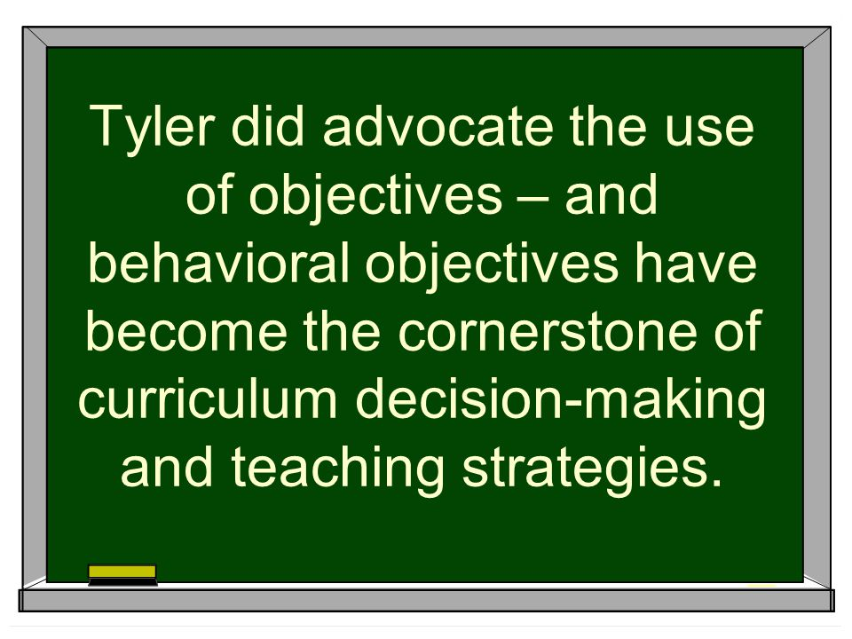 Tyler did advocate the use of objectives – and behavioral objectives have become the cornerstone of curriculum decision-making and teaching strategies.