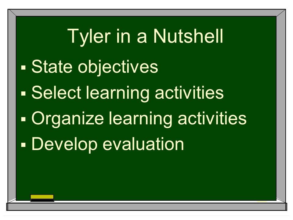 Tyler in a Nutshell State objectives Select learning activities