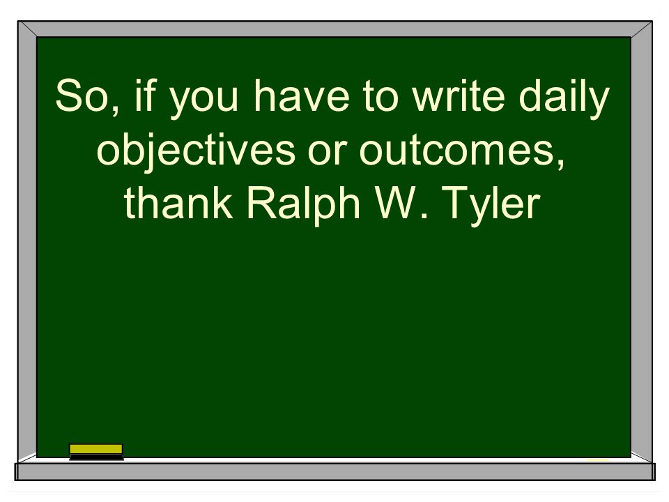 So, if you have to write daily objectives or outcomes, thank Ralph W