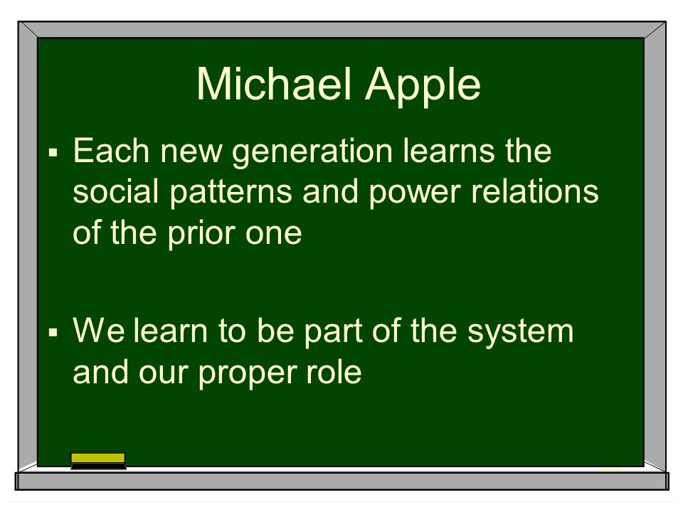 Michael Apple Each new generation learns the social patterns and power relations of the prior one.