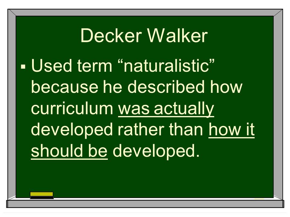 Decker Walker Used term naturalistic because he described how curriculum was actually developed rather than how it should be developed.