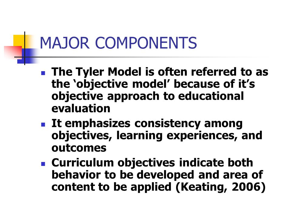 MAJOR COMPONENTS The Tyler Model is often referred to as the 'objective model' because of it's objective approach to educational evaluation.