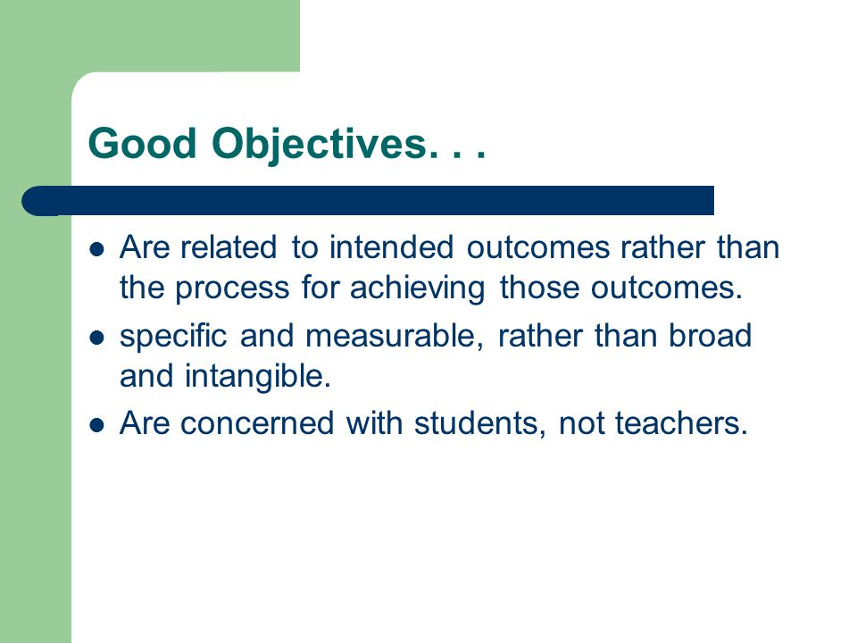 Good Objectives. . . Are related to intended outcomes rather than the process for achieving those outcomes.