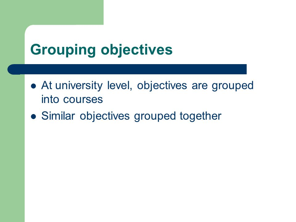 Grouping objectives At university level, objectives are grouped into courses.